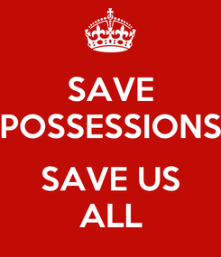 Poster: SAVE POSSESSIONS  SAVE US ALL