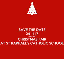 Poster: SAVE THE DATE 24-11-17 FOR OUR CHRISTMAS FAIR AT ST RAPHAEL's CATHOLIC SCHOOL