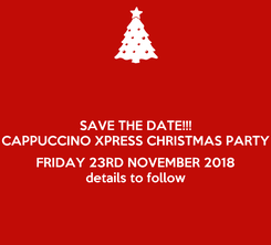 Poster: SAVE THE DATE!!! CAPPUCCINO XPRESS CHRISTMAS PARTY  FRIDAY 23RD NOVEMBER 2018 details to follow
