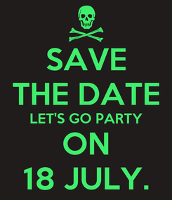 Poster: SAVE THE DATE LET'S GO PARTY ON 18 JULY.