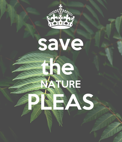 Poster: save the  NATURE PLEAS