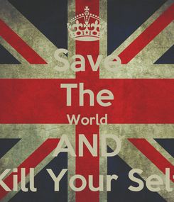 Poster: Save The World AND Kill Your Self