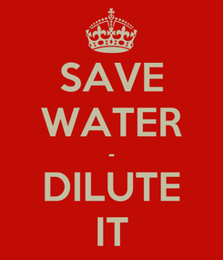 Poster: SAVE WATER - DILUTE IT
