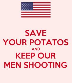 Poster: SAVE YOUR POTATOS AND KEEP OUR MEN SHOOTING