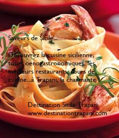 Poster:    Saveurs de Sicile...  Découvrez la cuisine sicilienne, tours oenogastronomiques, les  meilleurs restaurants, cours de  cuisine...à Trapani, la charmante !             Destination Sicile Trapani