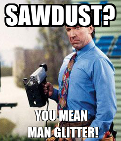Poster: SAWDUST?     YOU MEAN      MAN GLITTER!
