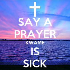 Poster: SAY A PRAYER KWAME IS SICK