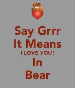 Poster: Say Grrr It Means I LOVE YOU! In Bear