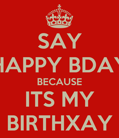 Poster: SAY HAPPY BDAY BECAUSE ITS MY BIRTHXAY