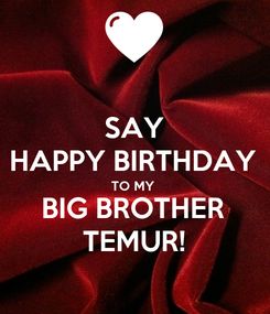 Poster: SAY HAPPY BIRTHDAY TO MY  BIG BROTHER TEMUR!