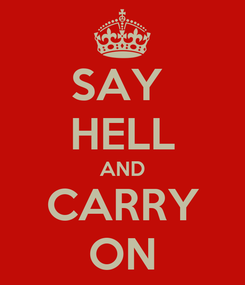 Poster: SAY  HELL AND CARRY ON