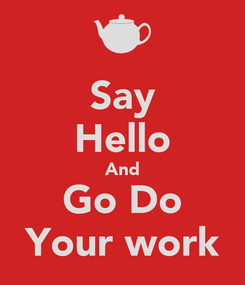 Poster: Say Hello And Go Do Your work