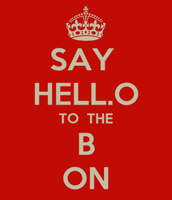 Poster: SAY  HELL.O TO  THE B ON