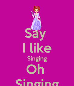 Poster: Say  I like Singing Oh  Singing