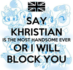 Poster: SAY KHRISTIAN IS THE MOST HANDSOME EVER OR I WILL BLOCK YOU