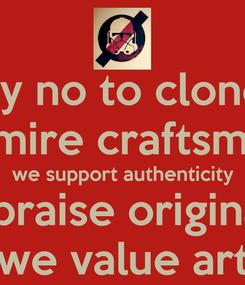 Poster: say no to clones we admire craftsmanship we support authenticity we praise originality we value art