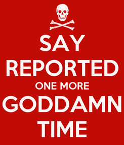 Poster: SAY REPORTED ONE MORE GODDAMN TIME