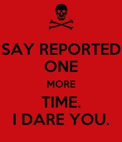 Poster: SAY REPORTED ONE MORE TIME. I DARE YOU.