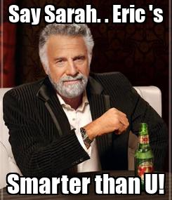 Poster: Say Sarah. . Eric 's Smarter than U!