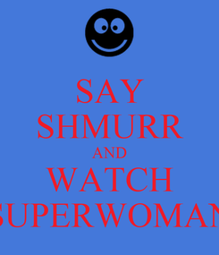 Poster: SAY SHMURR AND WATCH SUPERWOMAN