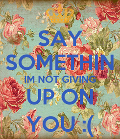 Poster: SAY SOMETHIN IM NOT GIVING UP ON YOU :(