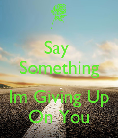 Poster: Say  Something  Im Giving Up On You