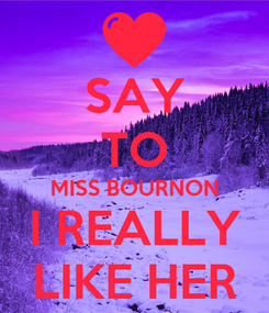 Poster: SAY TO MISS BOURNON I REALLY LIKE HER