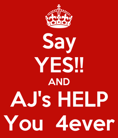 Poster: Say YES!! AND AJ's HELP You  4ever