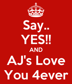 Poster: Say.. YES!! AND AJ's Love You 4ever