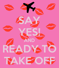 Poster: SAY YES! AND READY TO TAKE OFF