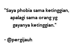 """Poster: """"Saya phobia sama ketinggian,      apalagi sama orang yg        gayanya ketinggian.""""  - @pergijauh"""