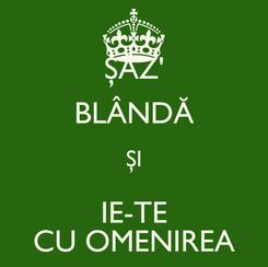 Poster: ŞĂZ' BLÂNDĂ ŞI IE-TE CU OMENIREA