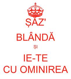 Poster: ŞĂZ' BLÂNDĂ ŞI IE-TE CU OMINIREA