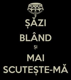 Poster: ȘĂZI BLÂND ȘI MAI SCUTEȘTE-MĂ
