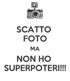 Poster: SCATTO  FOTO MA NON HO  SUPERPOTERI!!!