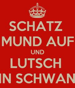 Poster: SCHATZ  MUND AUF UND LUTSCH  MEIN SCHWANTZ