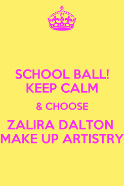 Poster: SCHOOL BALL! KEEP CALM & CHOOSE ZALIRA DALTON  MAKE UP ARTISTRY