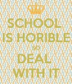 Poster: SCHOOL  IS HORIBLE SO DEAL  WITH IT