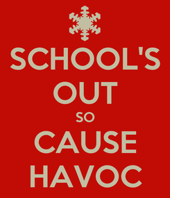 Poster: SCHOOL'S OUT SO CAUSE HAVOC