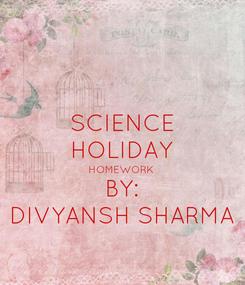 Poster: SCIENCE HOLIDAY HOMEWORK BY: DIVYANSH SHARMA