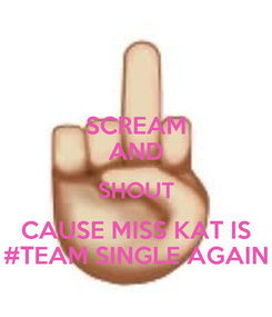 Poster: SCREAM AND SHOUT CAUSE MISS KAT IS #TEAM SINGLE AGAIN