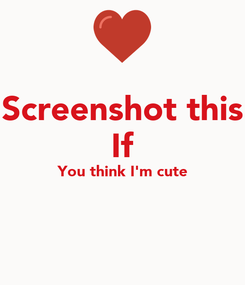 Poster: Screenshot this If You think I'm cute