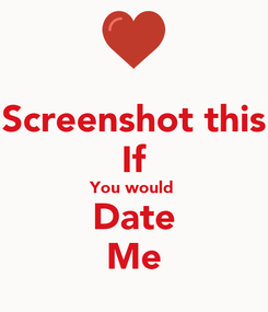 Poster: Screenshot this If You would  Date Me