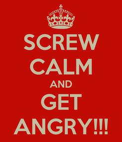 Poster: SCREW CALM AND GET ANGRY!!!