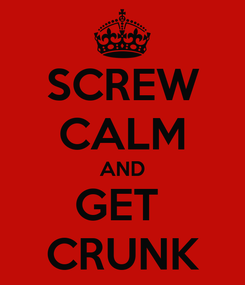 Poster: SCREW CALM AND GET  CRUNK