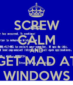 Poster: SCREW CALM AND GET MAD AT WINDOWS