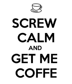 Poster: SCREW  CALM AND  GET ME  COFFE