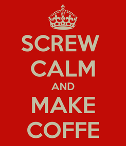 Poster: SCREW  CALM AND MAKE COFFE