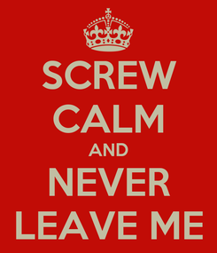Poster: SCREW CALM AND NEVER LEAVE ME