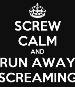 Poster: SCREW CALM AND RUN AWAY SCREAMING